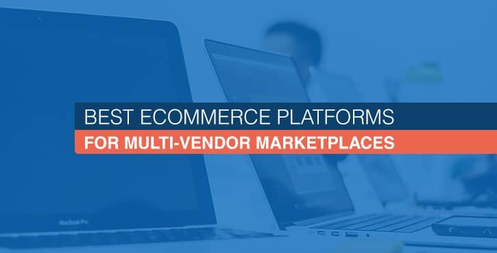 5 Best eCommerce Platforms for Multi-Vendor Marketplaces in 2019